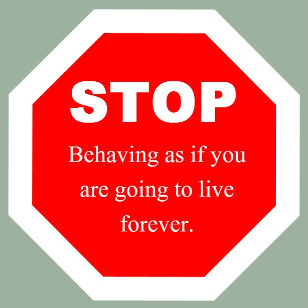 Stop behaving as if you're going to live forever.
